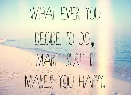 What ever you decite to do,make sure it makes you happy ♥♥